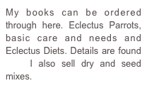 My books can be ordered through here. Eclectus Parrots, basic care and needs and Eclectus Diets. Details are found here I also sell dry and seed mixes.